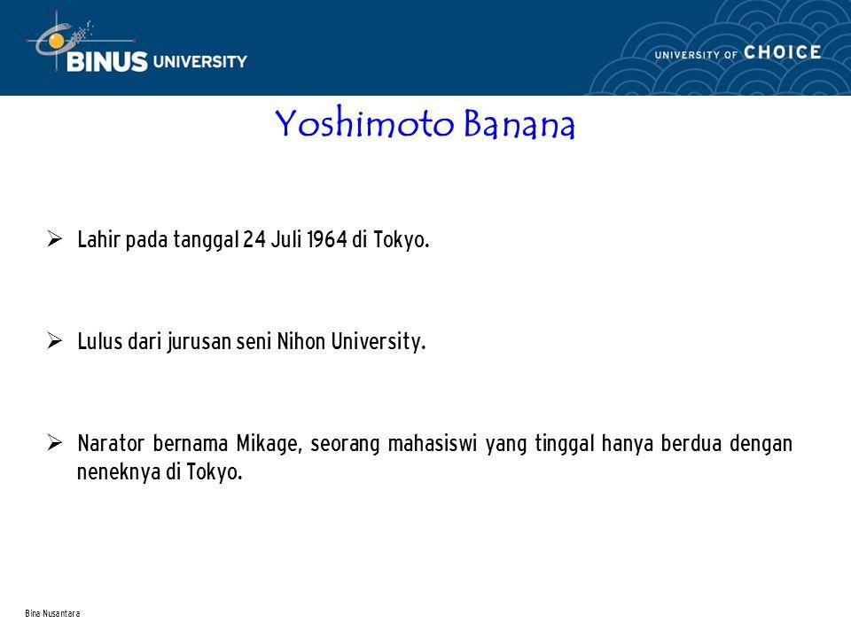 Bina Nusantara Yoshimoto Banana  Lahir pada tanggal 24 Juli 1964 di Tokyo.  Lulus dari jurusan seni Nihon University.  Narator bernama Mikage, seor