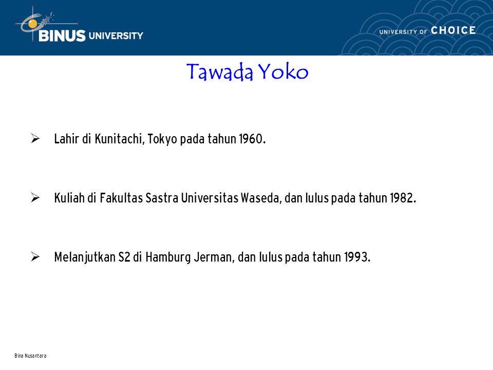 Bina Nusantara Tawada Yoko  Lahir di Kunitachi, Tokyo pada tahun 1960.  Kuliah di Fakultas Sastra Universitas Waseda, dan lulus pada tahun 1982.  M