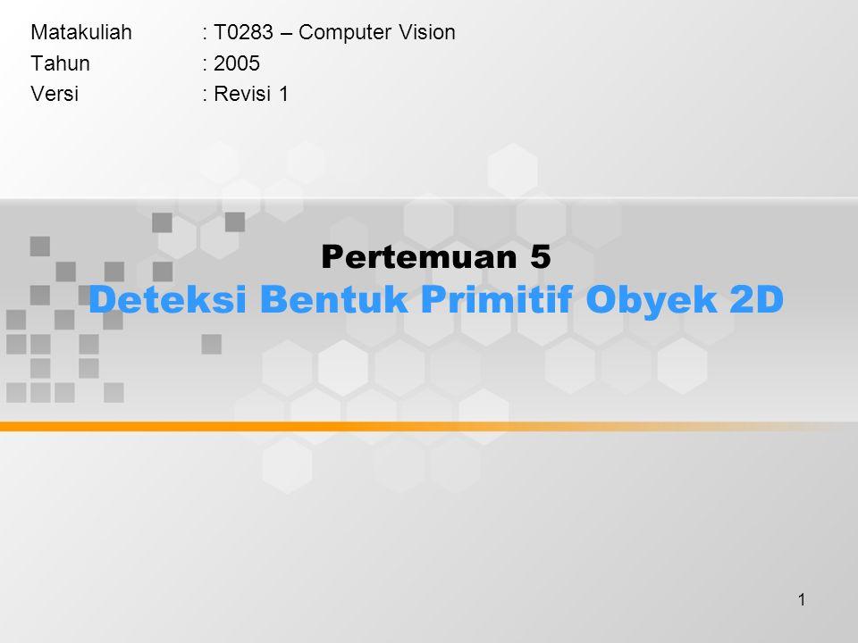 1 Pertemuan 5 Deteksi Bentuk Primitif Obyek 2D Matakuliah: T0283 – Computer Vision Tahun: 2005 Versi: Revisi 1
