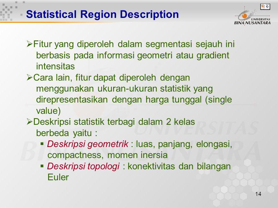 14 Statistical Region Description  Fitur yang diperoleh dalam segmentasi sejauh ini berbasis pada informasi geometri atau gradient intensitas  Cara lain, fitur dapat diperoleh dengan menggunakan ukuran-ukuran statistik yang direpresentasikan dengan harga tunggal (single value)  Deskripsi statistik terbagi dalam 2 kelas berbeda yaitu :  Deskripsi geometrik : luas, panjang, elongasi, compactness, momen inersia  Deskripsi topologi : konektivitas dan bilangan Euler
