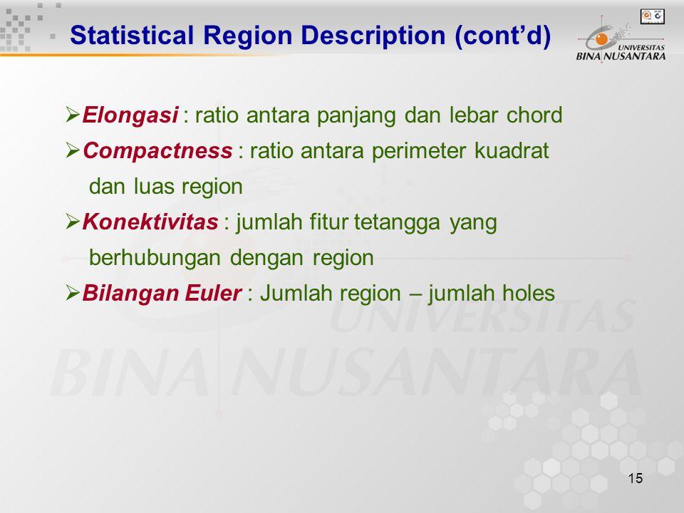 15 Statistical Region Description (cont'd)  Elongasi : ratio antara panjang dan lebar chord  Compactness : ratio antara perimeter kuadrat dan luas region  Konektivitas : jumlah fitur tetangga yang berhubungan dengan region  Bilangan Euler : Jumlah region – jumlah holes