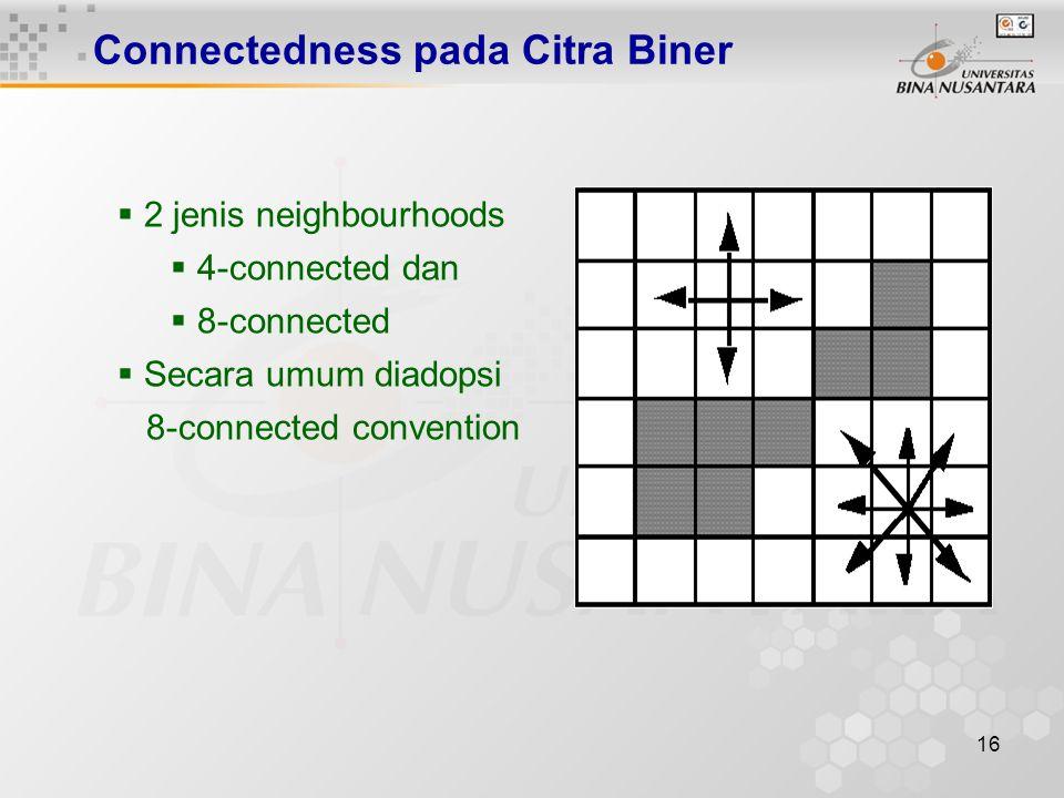 16 Connectedness pada Citra Biner  2 jenis neighbourhoods  4-connected dan  8-connected  Secara umum diadopsi 8-connected convention