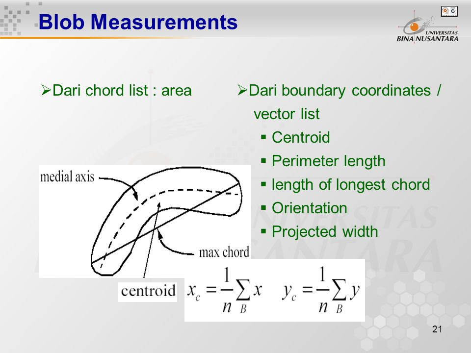 21 Blob Measurements  Dari chord list : area  Dari boundary coordinates / vector list  Centroid  Perimeter length  length of longest chord  Orientation  Projected width