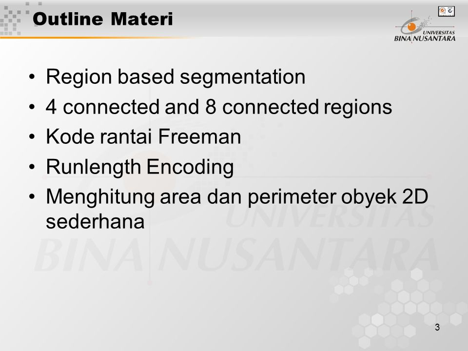 3 Outline Materi Region based segmentation 4 connected and 8 connected regions Kode rantai Freeman Runlength Encoding Menghitung area dan perimeter obyek 2D sederhana