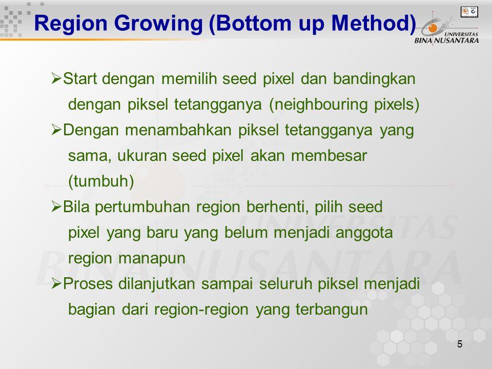 5 Region Growing (Bottom up Method)  Start dengan memilih seed pixel dan bandingkan dengan piksel tetangganya (neighbouring pixels)  Dengan menambahkan piksel tetangganya yang sama, ukuran seed pixel akan membesar (tumbuh)  Bila pertumbuhan region berhenti, pilih seed pixel yang baru yang belum menjadi anggota region manapun  Proses dilanjutkan sampai seluruh piksel menjadi bagian dari region-region yang terbangun