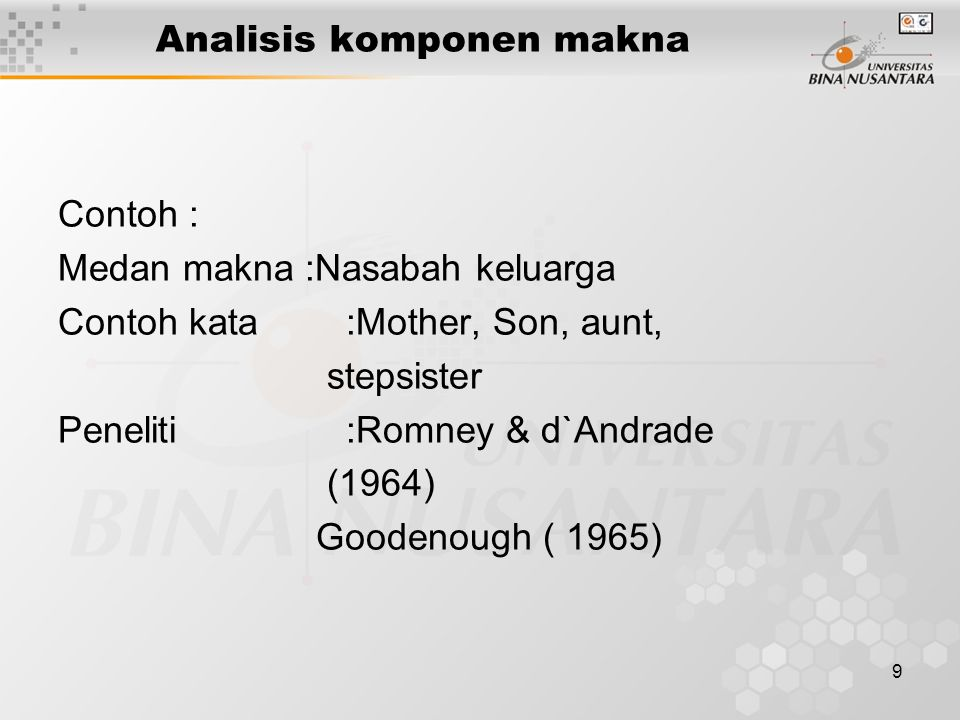 9 Analisis komponen makna Contoh : Medan makna :Nasabah keluarga Contoh kata:Mother, Son, aunt, stepsister Peneliti:Romney & d`Andrade (1964) Goodenough ( 1965)