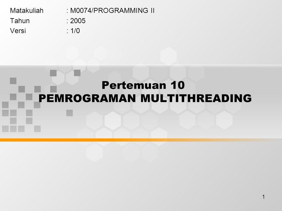 1 Pertemuan 10 PEMROGRAMAN MULTITHREADING Matakuliah: M0074/PROGRAMMING II Tahun: 2005 Versi: 1/0