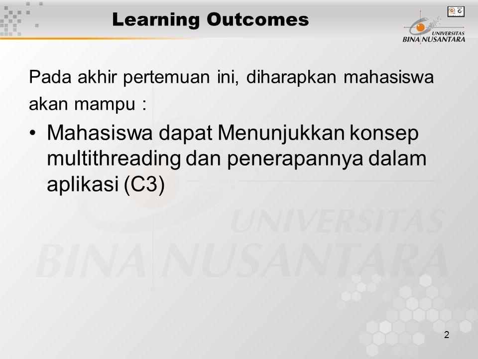 2 Learning Outcomes Pada akhir pertemuan ini, diharapkan mahasiswa akan mampu : Mahasiswa dapat Menunjukkan konsep multithreading dan penerapannya dalam aplikasi (C3)