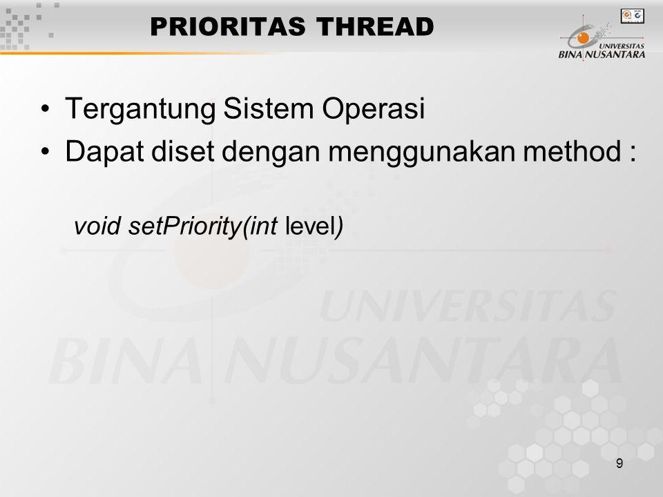 9 PRIORITAS THREAD Tergantung Sistem Operasi Dapat diset dengan menggunakan method : void setPriority(int level)