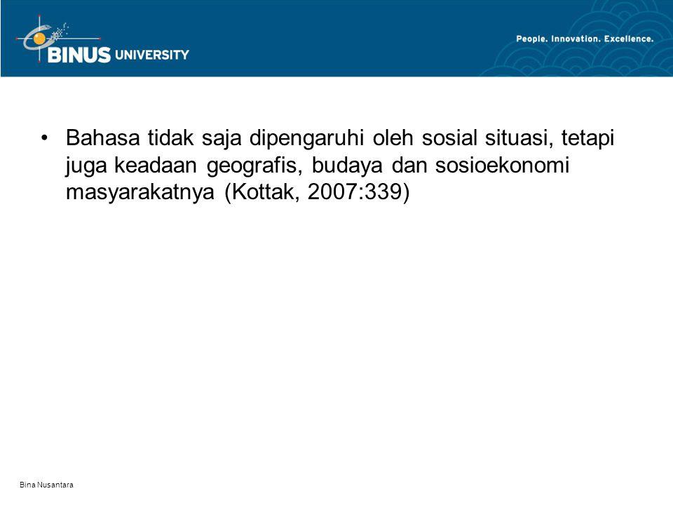 Bina Nusantara Bahasa tidak saja dipengaruhi oleh sosial situasi, tetapi juga keadaan geografis, budaya dan sosioekonomi masyarakatnya (Kottak, 2007:3