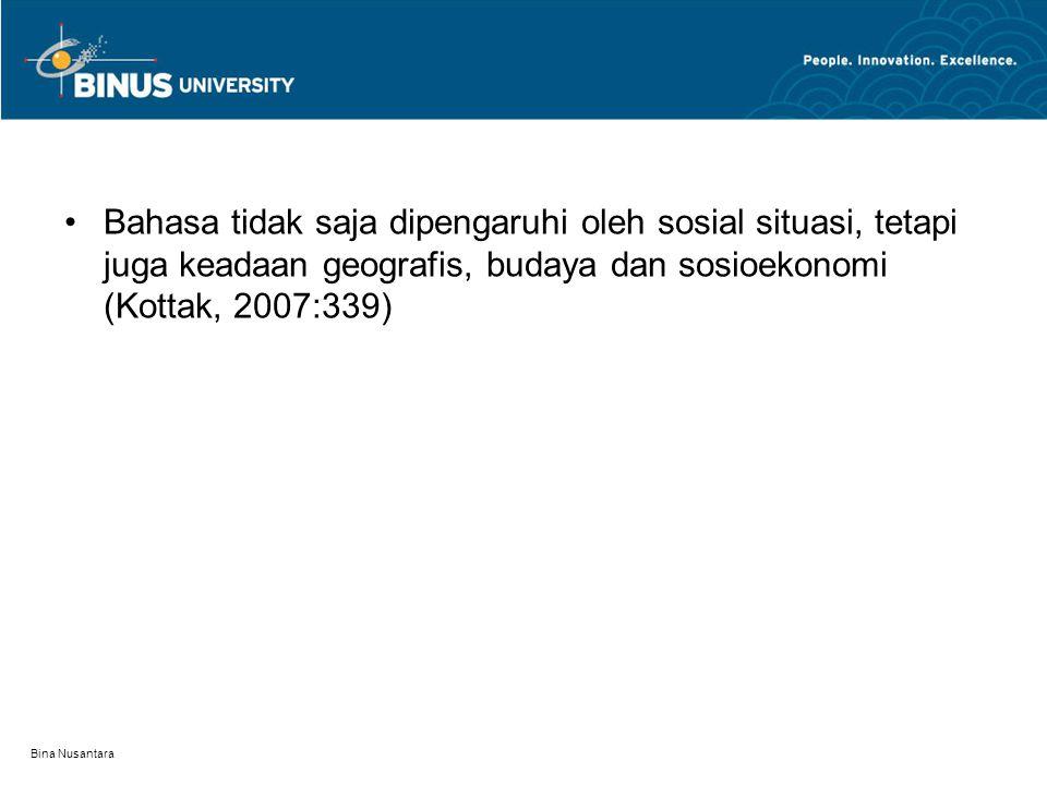 Bina Nusantara Bahasa tidak saja dipengaruhi oleh sosial situasi, tetapi juga keadaan geografis, budaya dan sosioekonomi (Kottak, 2007:339)