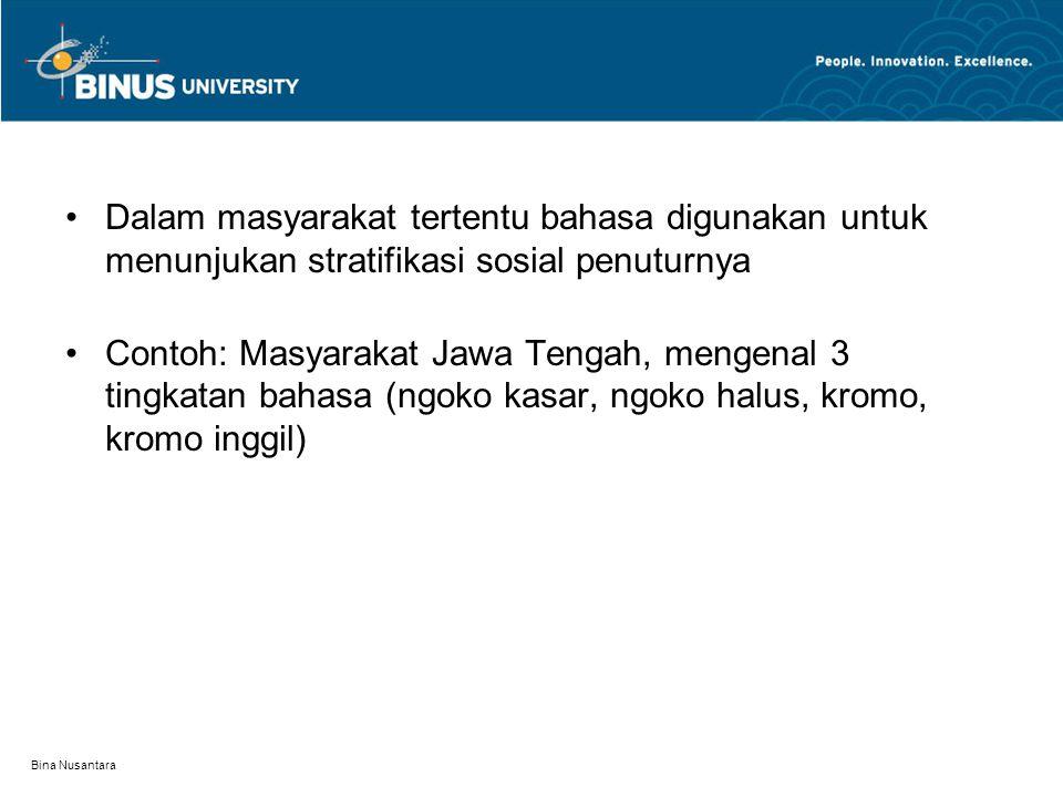 Bina Nusantara Dalam masyarakat tertentu bahasa digunakan untuk menunjukan stratifikasi sosial penuturnya Contoh: Masyarakat Jawa Tengah, mengenal 3 t