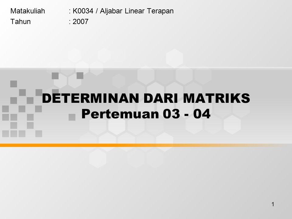 1 DETERMINAN DARI MATRIKS Pertemuan 03 - 04 Matakuliah: K0034 / Aljabar Linear Terapan Tahun: 2007