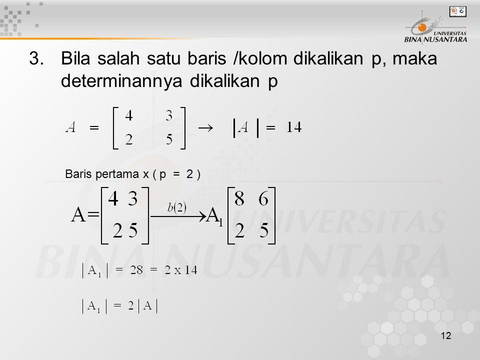 12 3.Bila salah satu baris /kolom dikalikan p, maka determinannya dikalikan p Baris pertama x ( p = 2 )