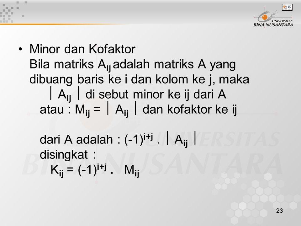 23 Minor dan Kofaktor Bila matriks A ij adalah matriks A yang dibuang baris ke i dan kolom ke j, maka  A ij  di sebut minor ke ij dari A atau : M ij