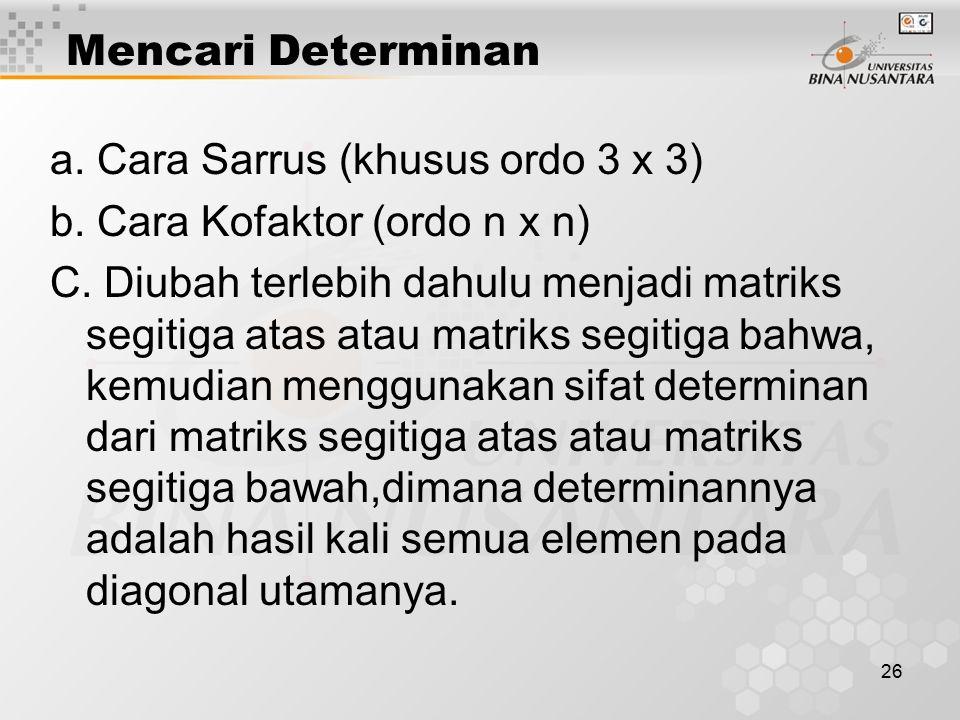 26 Mencari Determinan a. Cara Sarrus (khusus ordo 3 x 3) b. Cara Kofaktor (ordo n x n) C. Diubah terlebih dahulu menjadi matriks segitiga atas atau ma