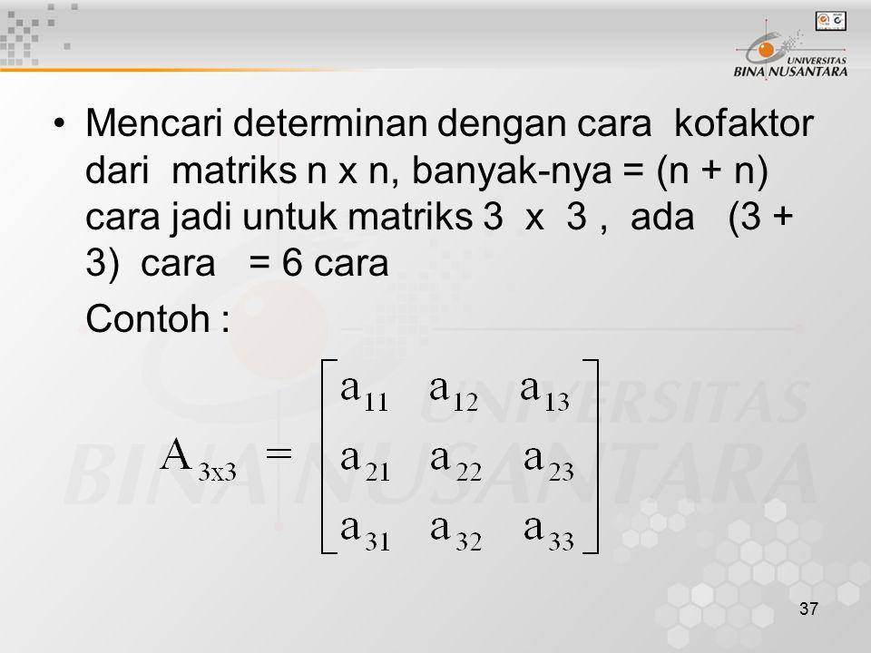 37 Mencari determinan dengan cara kofaktor dari matriks n x n, banyak-nya = (n + n) cara jadi untuk matriks 3 x 3, ada (3 + 3) cara = 6 cara Contoh :