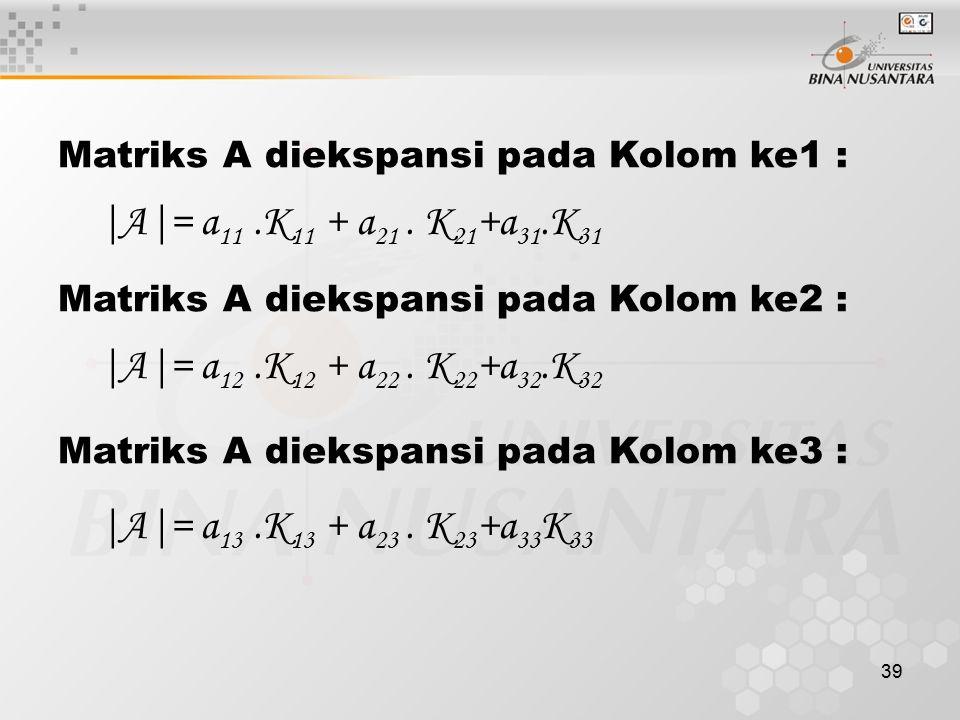 39 Matriks A diekspansi pada Kolom ke1 : |A|= a 11.K 11 + a 21. K 21 +a 31.K 31 Matriks A diekspansi pada Kolom ke2 : |A|= a 12.K 12 + a 22. K 22 +a 3