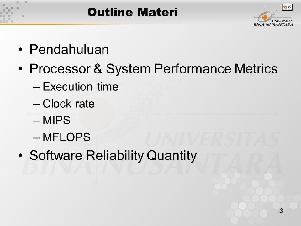 3 Outline Materi Pendahuluan Processor & System Performance Metrics –Execution time –Clock rate –MIPS –MFLOPS Software Reliability Quantity
