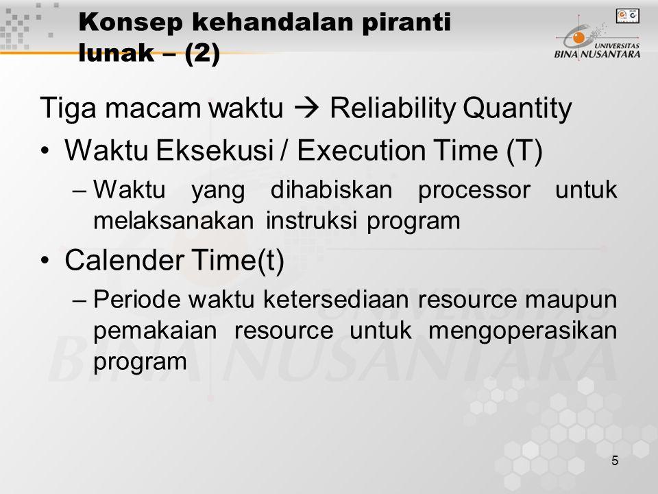 5 Konsep kehandalan piranti lunak – (2) Tiga macam waktu  Reliability Quantity Waktu Eksekusi / Execution Time (T) –Waktu yang dihabiskan processor untuk melaksanakan instruksi program Calender Time(t) –Periode waktu ketersediaan resource maupun pemakaian resource untuk mengoperasikan program