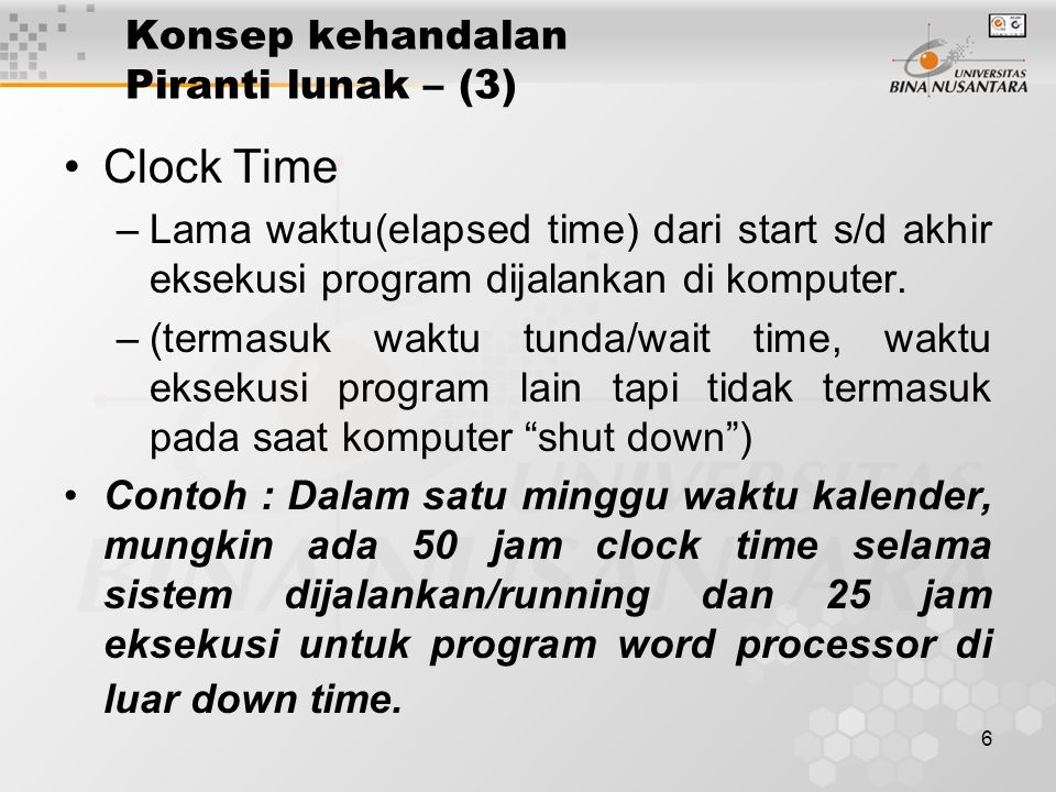 6 Konsep kehandalan Piranti lunak – (3) Clock Time –Lama waktu(elapsed time) dari start s/d akhir eksekusi program dijalankan di komputer.