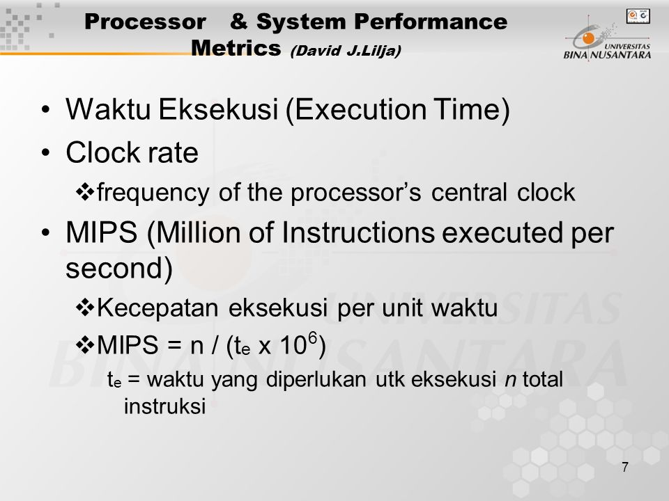 7 Processor & System Performance Metrics (David J.Lilja) Waktu Eksekusi (Execution Time) Clock rate  frequency of the processor's central clock MIPS (Million of Instructions executed per second)  Kecepatan eksekusi per unit waktu  MIPS = n / (t e x 10 6 ) t e = waktu yang diperlukan utk eksekusi n total instruksi