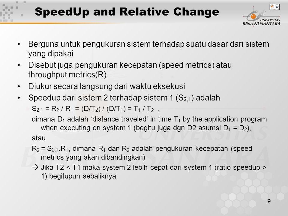 9 SpeedUp and Relative Change Berguna untuk pengukuran sistem terhadap suatu dasar dari sistem yang dipakai Disebut juga pengukuran kecepatan (speed metrics) atau throughput metrics(R) Diukur secara langsung dari waktu eksekusi Speedup dari sistem 2 terhadap sistem 1 (S 2,1 ) adalah S 2,1 = R 2 / R 1 = (D/T 2 ) / (D/T 1 ) = T 1 / T 2, dimana D 1 adalah 'distance traveled' in time T 1 by the application program when executing on system 1 (begitu juga dgn D2 asumsi D 1 = D 2 ), atau R 2 = S 2,1.R 1, dimana R 1 dan R 2 adalah pengukuran kecepatan (speed metrics yang akan dibandingkan)  Jika T2 1) begitupun sebaliknya