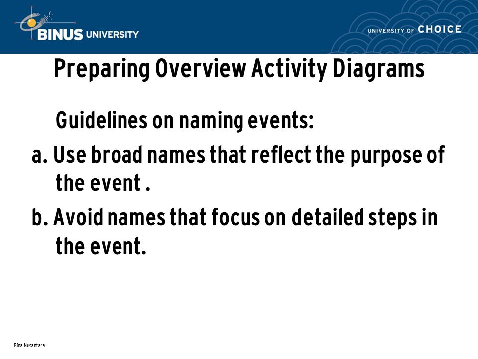 Bina Nusantara Preparing Overview Activity Diagrams Guidelines on naming events: a. Use broad names that reflect the purpose of the event. b. Avoid na