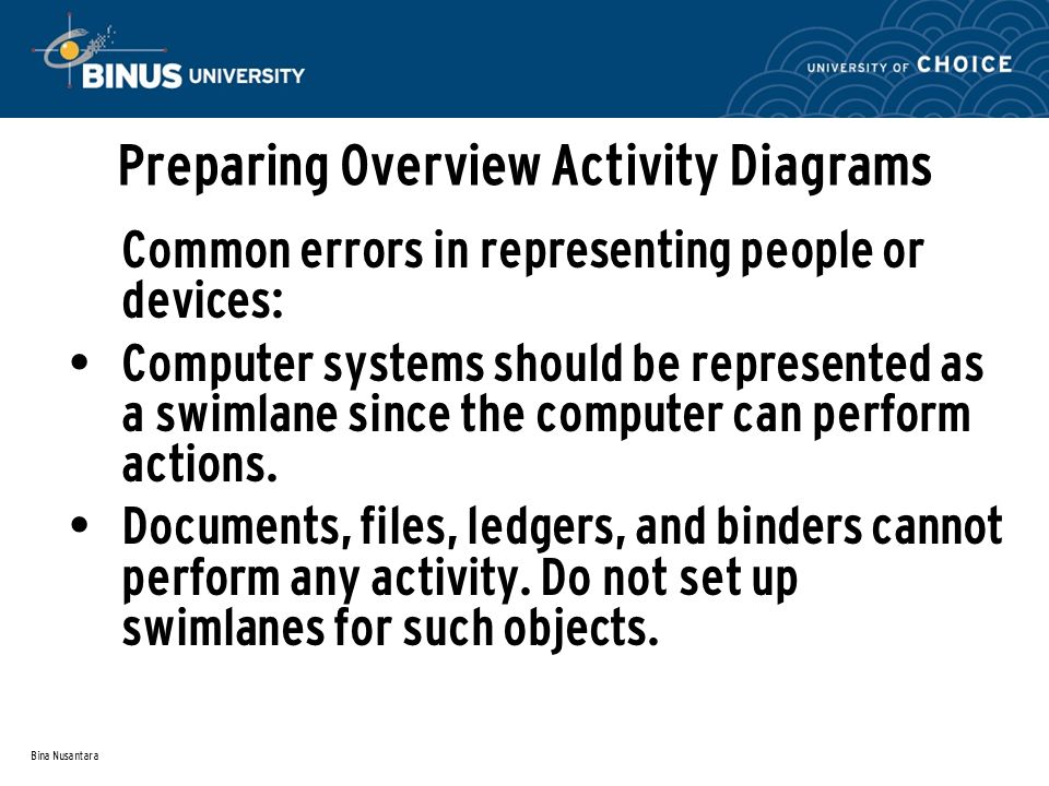Bina Nusantara Preparing Overview Activity Diagrams Common errors in representing people or devices: Computer systems should be represented as a swiml