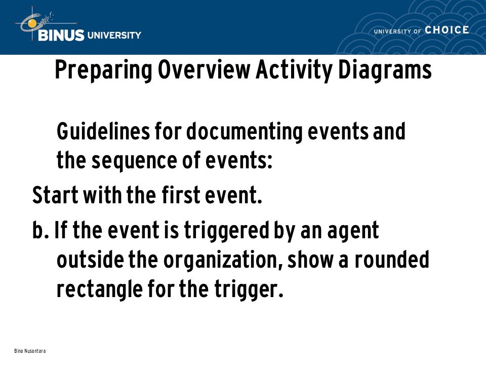 Bina Nusantara Preparing Overview Activity Diagrams Guidelines for documenting events and the sequence of events: Start with the first event. b. If th