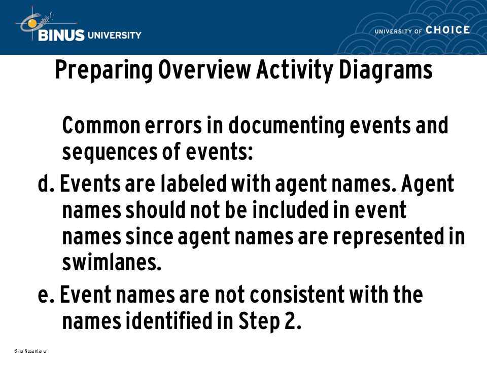 Bina Nusantara Preparing Overview Activity Diagrams Common errors in documenting events and sequences of events: d. Events are labeled with agent name