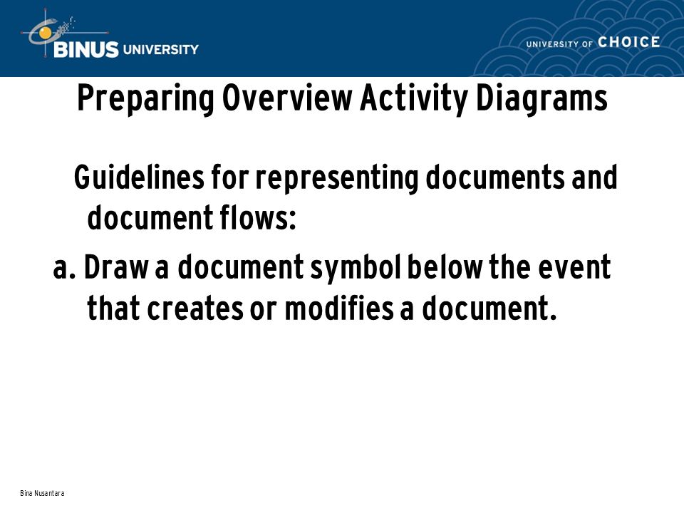 Bina Nusantara Preparing Overview Activity Diagrams Guidelines for representing documents and document flows: a. Draw a document symbol below the even