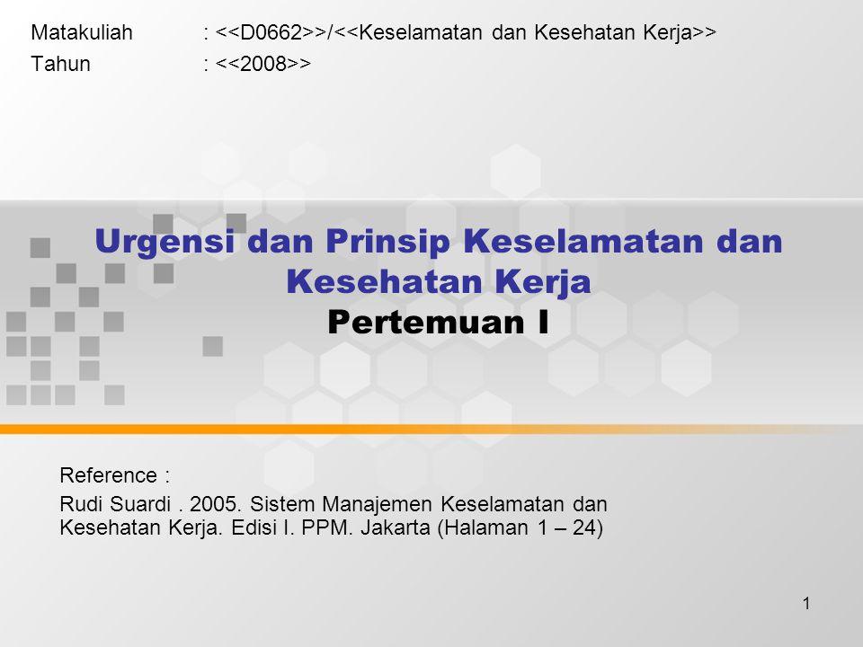 1 Urgensi dan Prinsip Keselamatan dan Kesehatan Kerja Pertemuan I Matakuliah: >/ > Tahun: > Reference : Rudi Suardi. 2005. Sistem Manajemen Keselamata