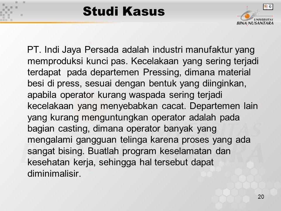 20 Studi Kasus PT. Indi Jaya Persada adalah industri manufaktur yang memproduksi kunci pas. Kecelakaan yang sering terjadi terdapat pada departemen Pr