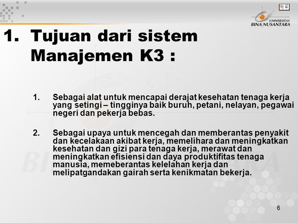 6 1.Tujuan dari sistem Manajemen K3 : 1.Sebagai alat untuk mencapai derajat kesehatan tenaga kerja yang setingi – tingginya baik buruh, petani, nelaya
