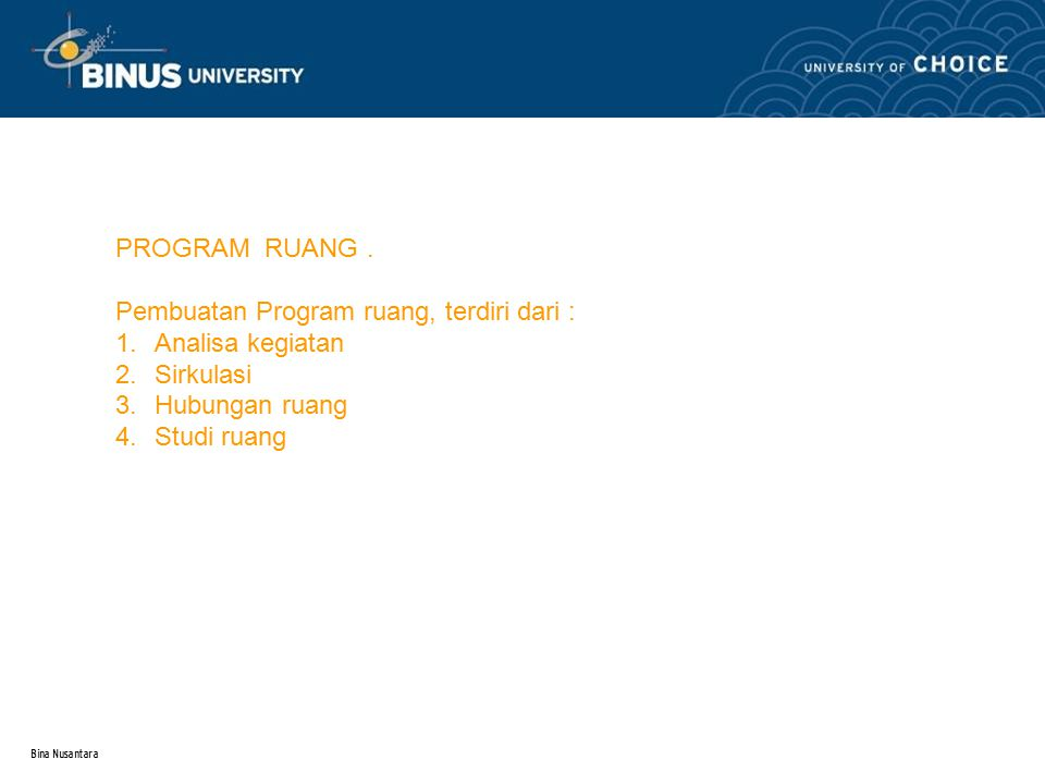Bina Nusantara PROGRAM RUANG. Pembuatan Program ruang, terdiri dari : 1.Analisa kegiatan 2.Sirkulasi 3.Hubungan ruang 4.Studi ruang