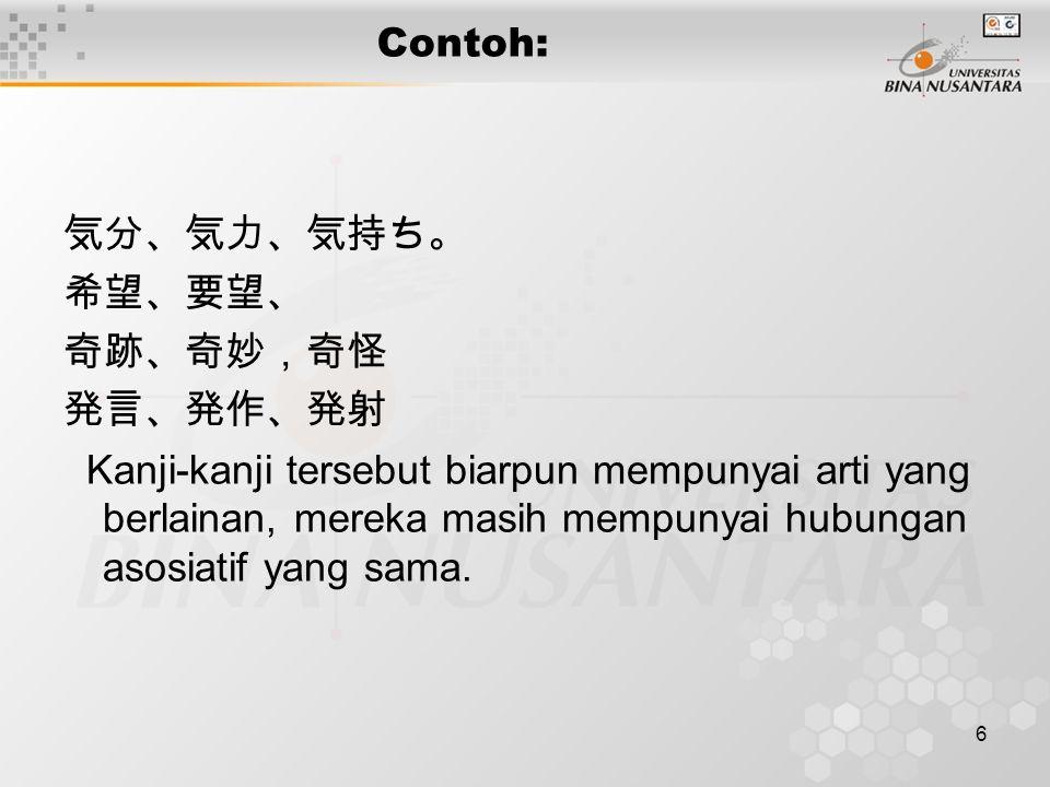 6 Contoh: 気分、気力、気持ち。 希望、要望、 奇跡、奇妙,奇怪 発言、発作、発射 Kanji-kanji tersebut biarpun mempunyai arti yang berlainan, mereka masih mempunyai hubungan asosiatif ya