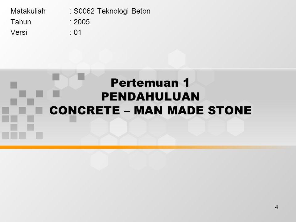 4 Pertemuan 1 PENDAHULUAN CONCRETE – MAN MADE STONE Matakuliah: S0062 Teknologi Beton Tahun: 2005 Versi: 01