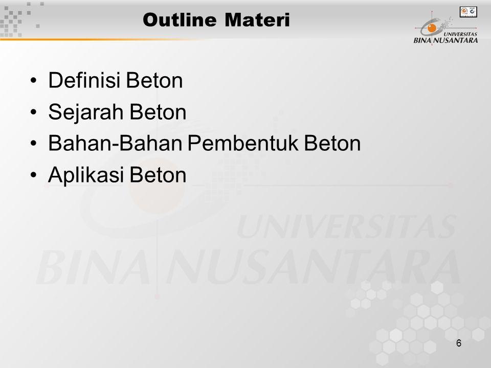 6 Outline Materi Definisi Beton Sejarah Beton Bahan-Bahan Pembentuk Beton Aplikasi Beton