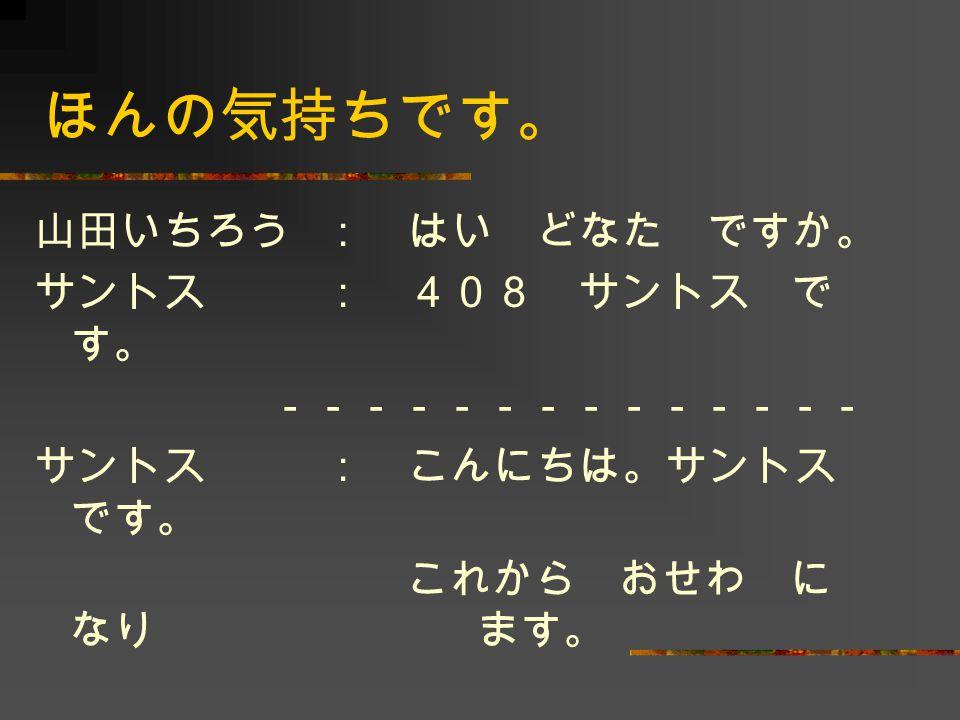 山田: こちらこそ よろしく。 サントス: あのう、これ、ほんの気持ち です。 山田: あ、どうも …… 。 何です か。 サントス: コーヒー です。どうぞ。 山田: どうも ありがとう ござい ます。