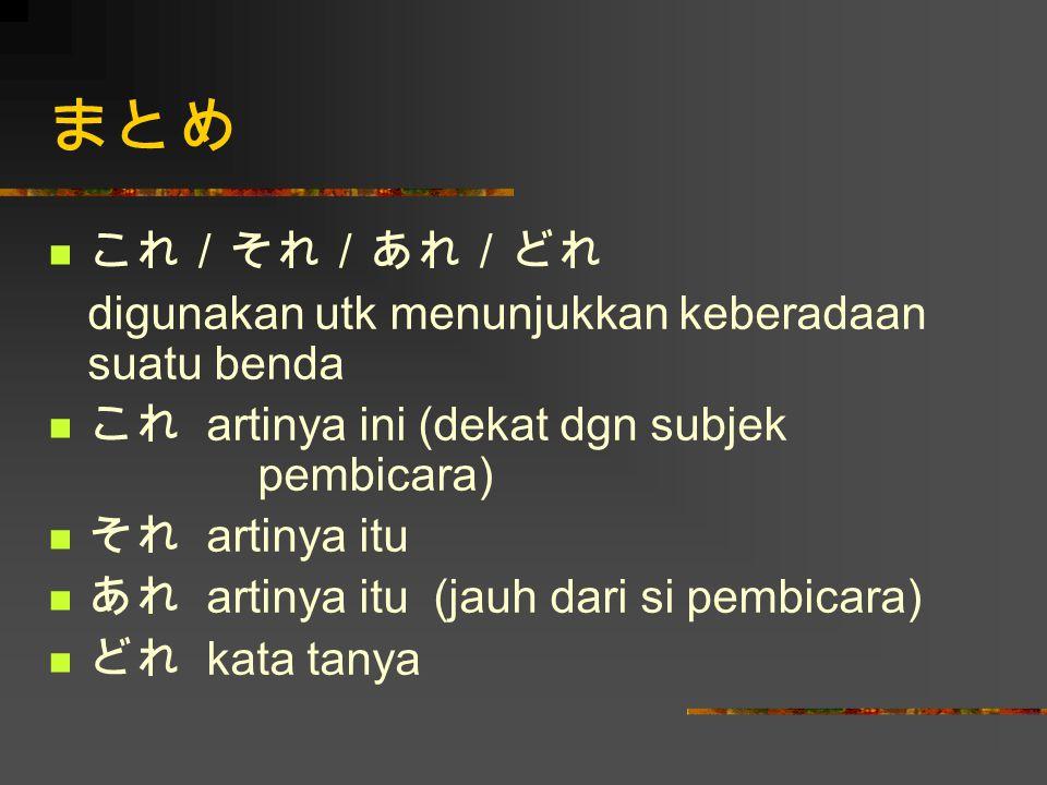まとめ これ/それ/あれ/どれ digunakan utk menunjukkan keberadaan suatu benda これ artinya ini (dekat dgn subjek pembicara) それ artinya itu あれ artinya itu (jauh dari
