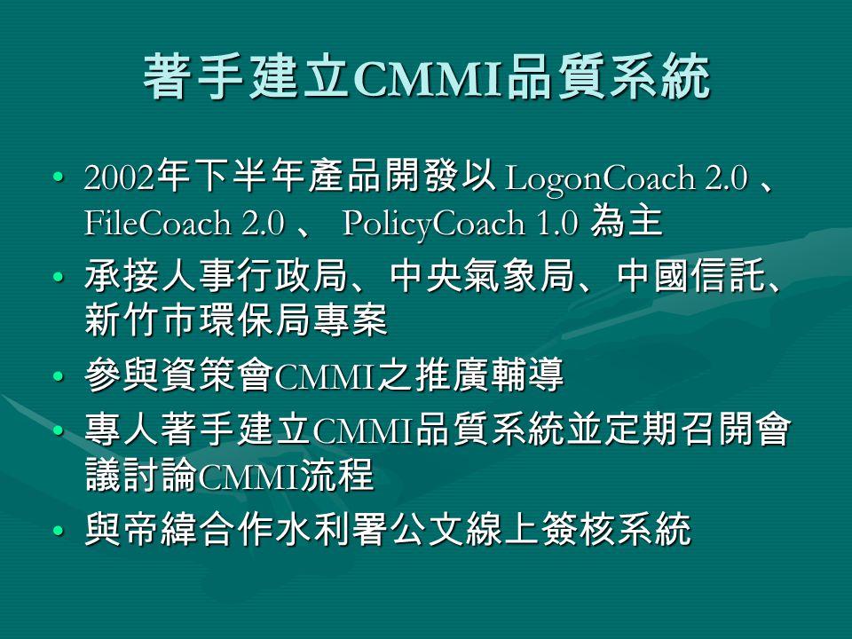 著手建立 CMMI 品質系統 2002 年下半年產品開發以 LogonCoach 2.0 、 FileCoach 2.0 、 PolicyCoach 1.0 為主2002 年下半年產品開發以 LogonCoach 2.0 、 FileCoach 2.0 、 PolicyCoach 1.0 為主 承接人事行政局、中央氣象局、中國信託、 新竹市環保局專案 承接人事行政局、中央氣象局、中國信託、 新竹市環保局專案 參與資策會 CMMI 之推廣輔導 參與資策會 CMMI 之推廣輔導 專人著手建立 CMMI 品質系統並定期召開會 議討論 CMMI 流程 專人著手建立 CMMI 品質系統並定期召開會 議討論 CMMI 流程 與帝緯合作水利署公文線上簽核系統 與帝緯合作水利署公文線上簽核系統