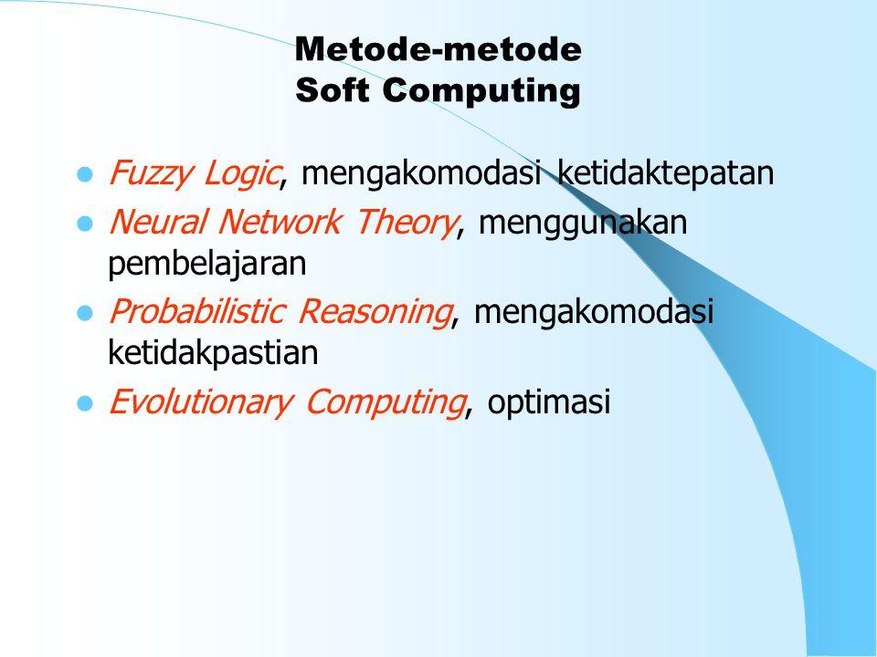 Metode-metode Soft Computing Fuzzy Logic, mengakomodasi ketidaktepatan Neural Network Theory, menggunakan pembelajaran Probabilistic Reasoning, mengakomodasi ketidakpastian Evolutionary Computing, optimasi