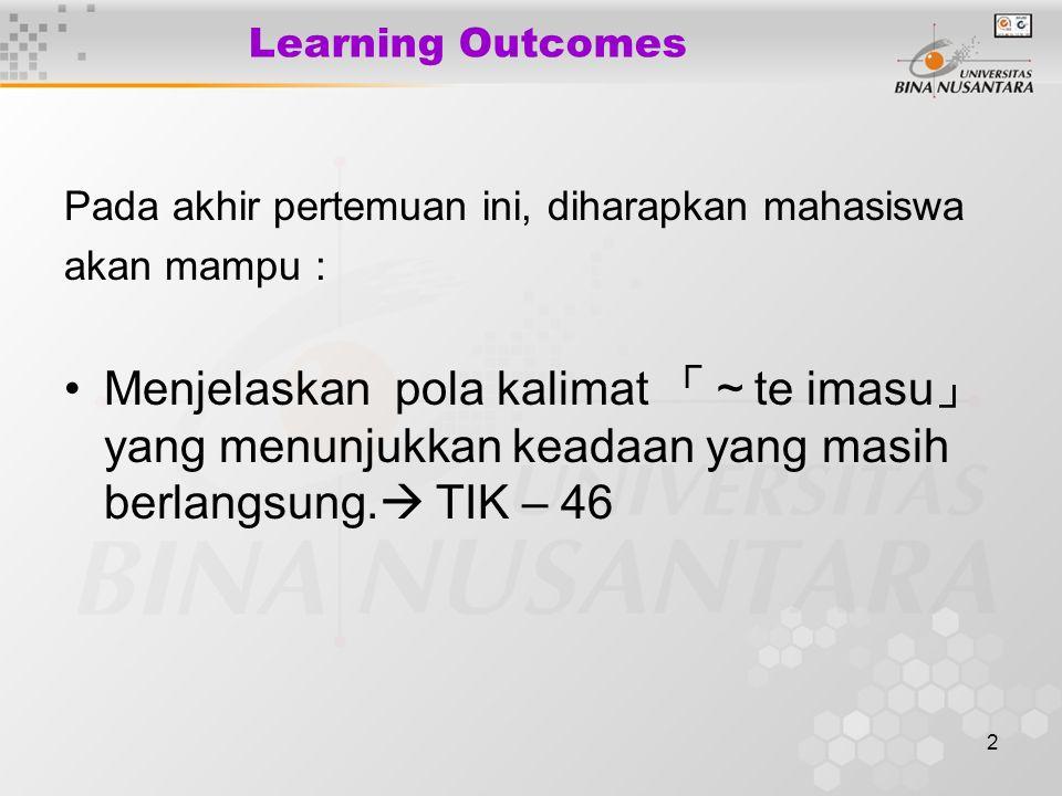 2 Learning Outcomes Pada akhir pertemuan ini, diharapkan mahasiswa akan mampu : Menjelaskan pola kalimat 「~ te imasu 」 yang menunjukkan keadaan yang masih berlangsung.