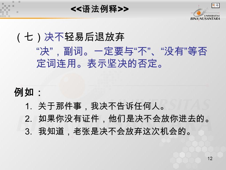 12 > (七)决不轻易后退放弃 决 ,副词。一定要与 不 、 没有 等否 定词连用。表示坚决的否定。 例如: 1.