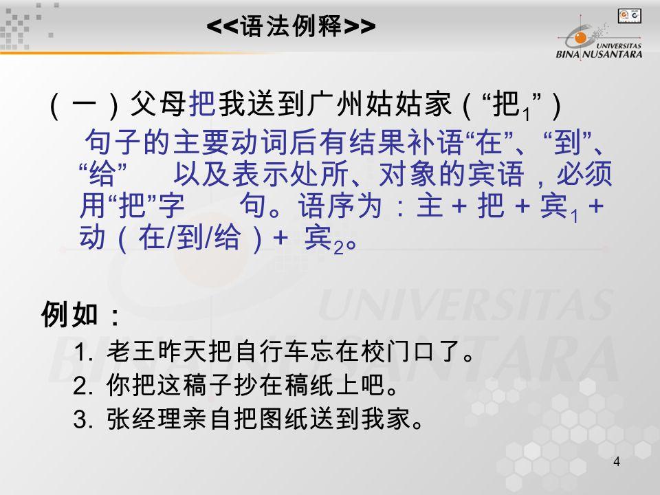 4 > (一)父母把我送到广州姑姑家( 把 1 ) 句子的主要动词后有结果补语 在 、 到 、 给 以及表示处所、对象的宾语,必须 用 把 字句。语序为:主 + 把 + 宾 1 + 动(在 / 到 / 给) + 宾 2 。 例如: 1.