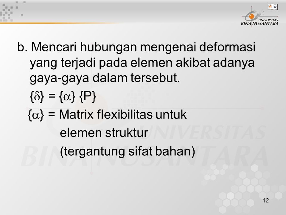 12 b. Mencari hubungan mengenai deformasi yang terjadi pada elemen akibat adanya gaya-gaya dalam tersebut. {  } = {  } {P} {  } = Matrix flexibilit