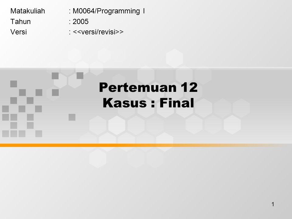 1 Pertemuan 12 Kasus : Final Matakuliah: M0064/Programming I Tahun: 2005 Versi: >