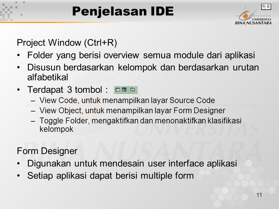 11 Penjelasan IDE Project Window (Ctrl+R) Folder yang berisi overview semua module dari aplikasi Disusun berdasarkan kelompok dan berdasarkan urutan alfabetikal Terdapat 3 tombol : –View Code, untuk menampilkan layar Source Code –View Object, untuk menampilkan layar Form Designer –Toggle Folder, mengaktifkan dan menonaktifkan klasifikasi kelompok Form Designer Digunakan untuk mendesain user interface aplikasi Setiap aplikasi dapat berisi multiple form