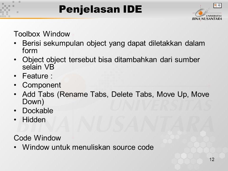 12 Penjelasan IDE Toolbox Window Berisi sekumpulan object yang dapat diletakkan dalam form Object object tersebut bisa ditambahkan dari sumber selain VB Feature : Component Add Tabs (Rename Tabs, Delete Tabs, Move Up, Move Down) Dockable Hidden Code Window Window untuk menuliskan source code